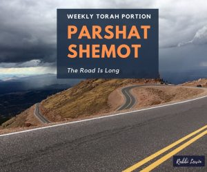 Parshat Shemot: Shemot The Road Is Long