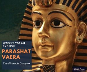 Parashat Vaera – The Pharaoh Complex