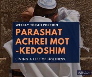 Parashat Achrei Mot Kedoshim- Living A Life Of Holiness